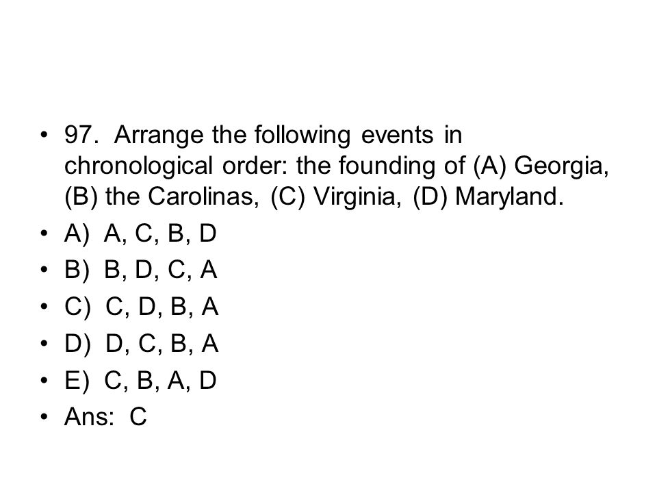 97. Arrange the following events in chronological order: the founding of (A) Georgia, (B) the Carolinas, (C) Virginia, (D) Maryland.