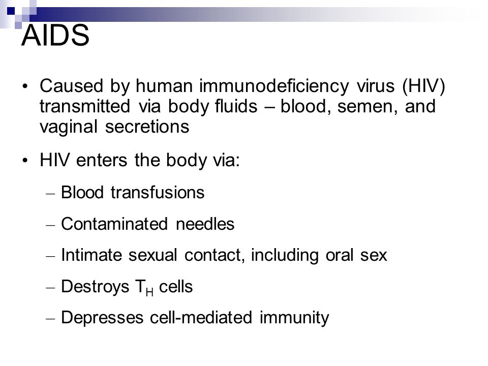AIDS Caused by human immunodeficiency virus (HIV) transmitted via body fluids – blood, semen, and vaginal secretions.