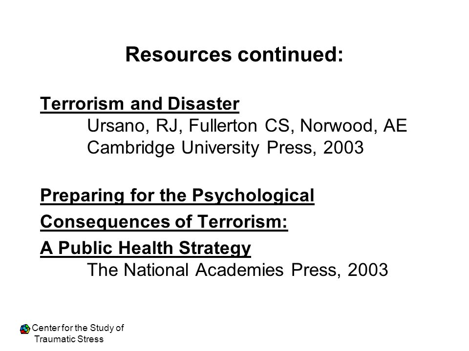 Resources continued: Terrorism and Disaster Ursano, RJ, Fullerton CS, Norwood, AE Cambridge University Press, 2003.