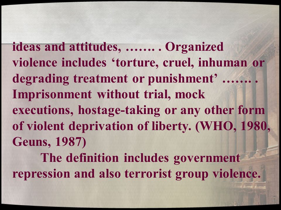 ideas and attitudes, ……. . Organized violence includes 'torture, cruel, inhuman or degrading treatment or punishment' ……. . Imprisonment without trial, mock executions, hostage-taking or any other form of violent deprivation of liberty. (WHO, 1980, Geuns, 1987)
