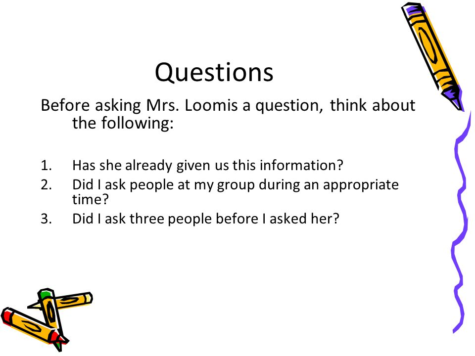 Questions Before asking Mrs. Loomis a question, think about the following: Has she already given us this information
