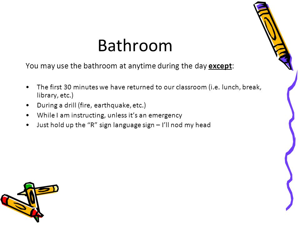 Bathroom You may use the bathroom at anytime during the day except: