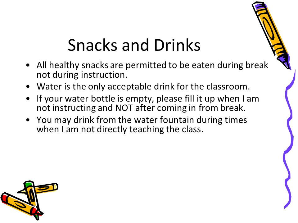 Snacks and Drinks All healthy snacks are permitted to be eaten during break not during instruction.