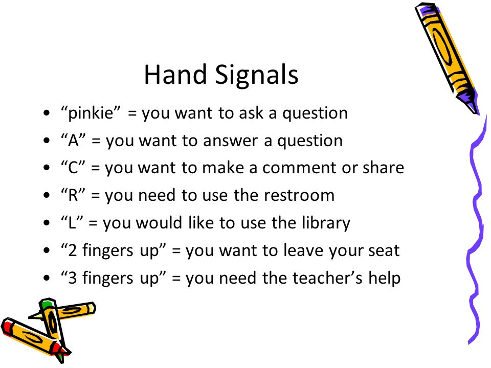 Hand Signals pinkie = you want to ask a question