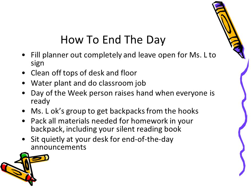 How To End The Day Fill planner out completely and leave open for Ms. L to sign. Clean off tops of desk and floor.
