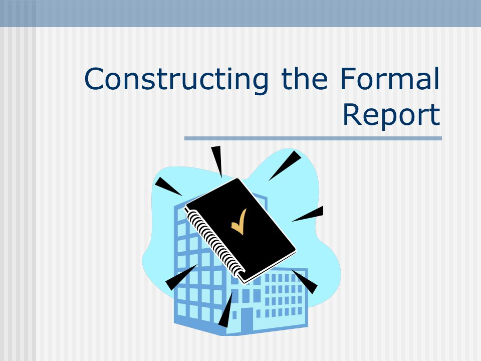 Constructing the Formal Report
