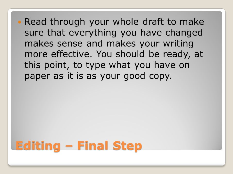 Read through your whole draft to make sure that everything you have changed makes sense and makes your writing more effective. You should be ready, at this point, to type what you have on paper as it is as your good copy.