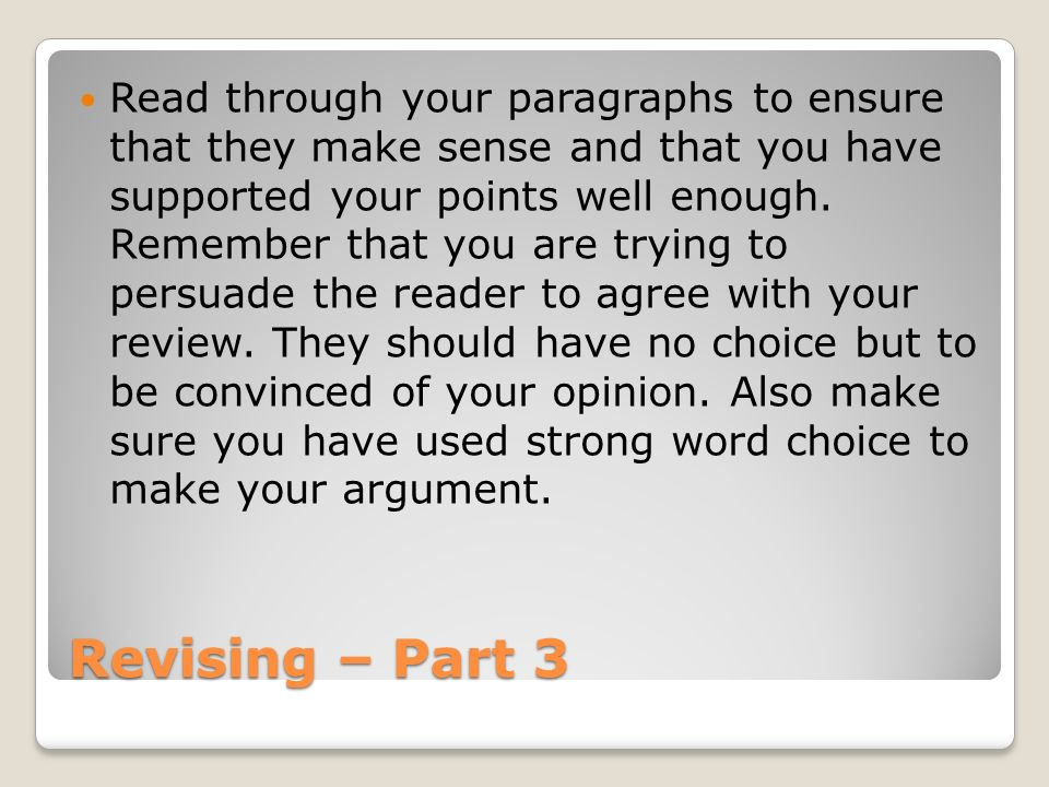 Read through your paragraphs to ensure that they make sense and that you have supported your points well enough. Remember that you are trying to persuade the reader to agree with your review. They should have no choice but to be convinced of your opinion. Also make sure you have used strong word choice to make your argument.