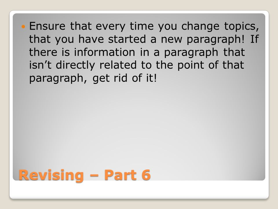 Ensure that every time you change topics, that you have started a new paragraph! If there is information in a paragraph that isn't directly related to the point of that paragraph, get rid of it!