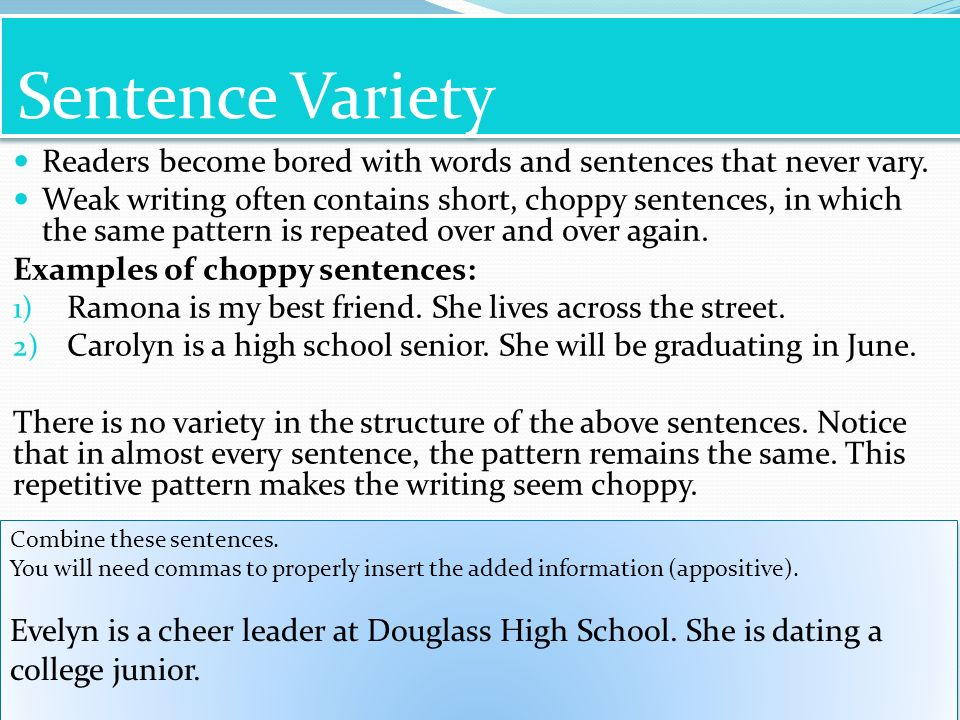Sentence Variety Readers become bored with words and sentences that never vary.