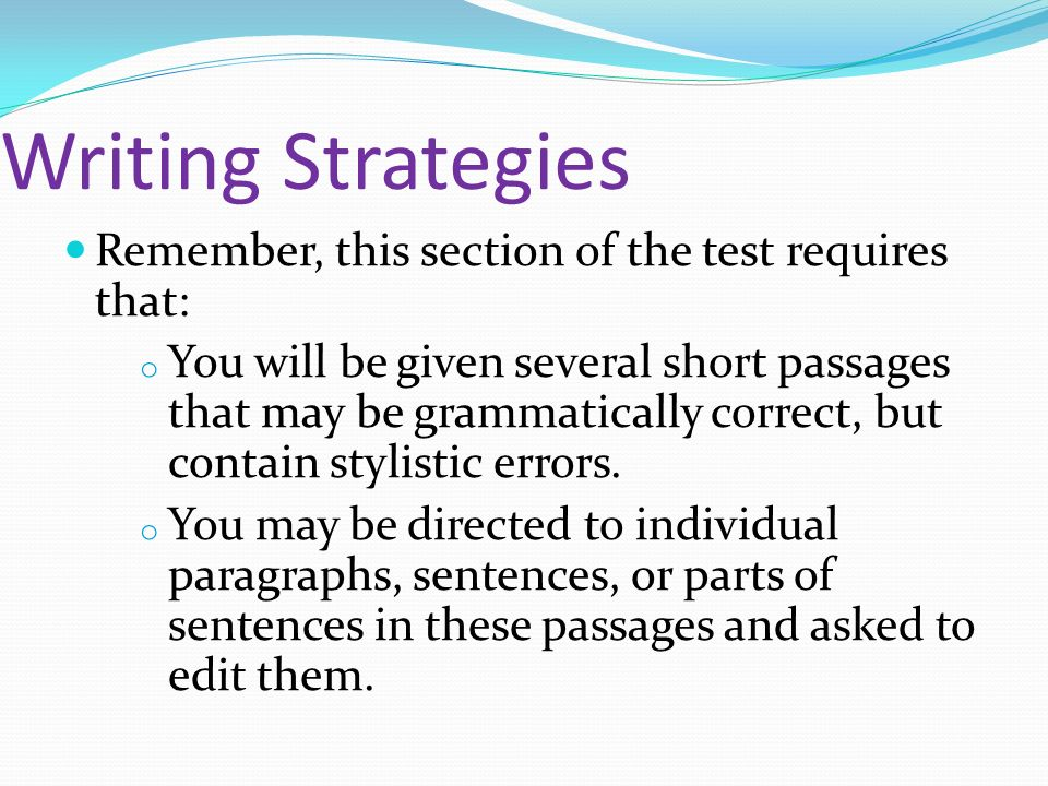 Writing Strategies Remember, this section of the test requires that: