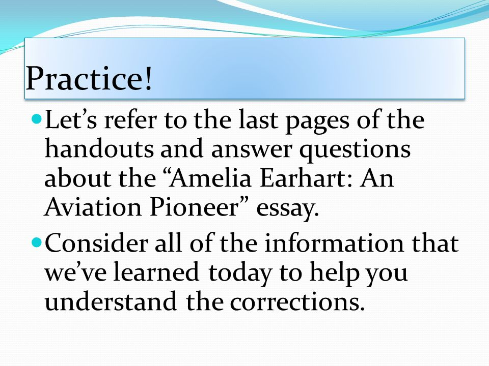 Practice! Let's refer to the last pages of the handouts and answer questions about the Amelia Earhart: An Aviation Pioneer essay.