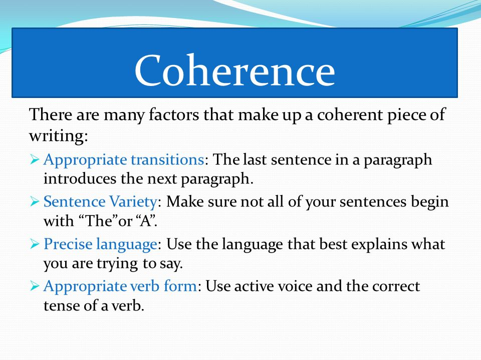 Coherence There are many factors that make up a coherent piece of writing: