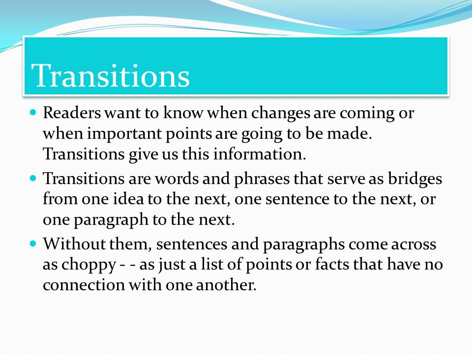 Transitions Readers want to know when changes are coming or when important points are going to be made. Transitions give us this information.