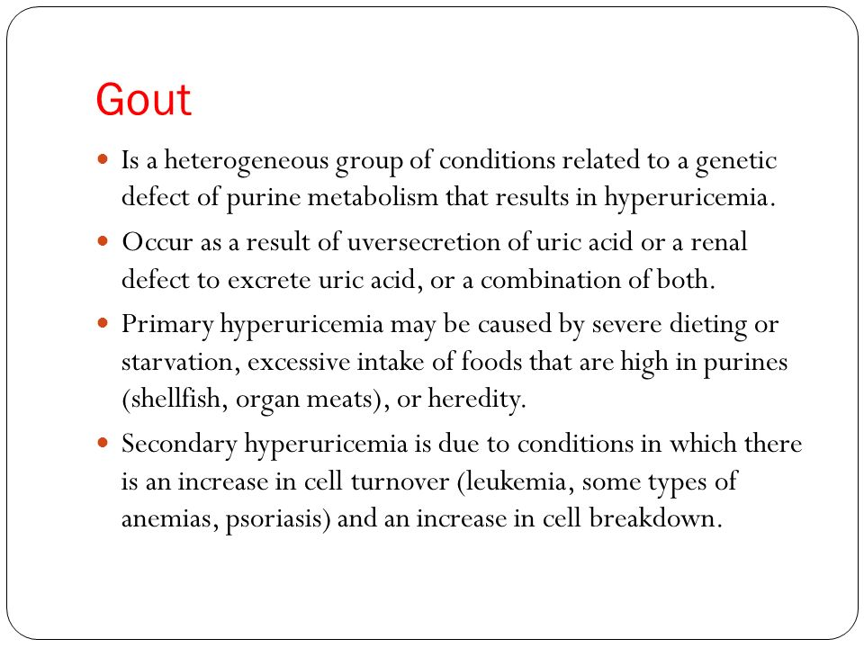 Gout Is a heterogeneous group of conditions related to a genetic defect of purine metabolism that results in hyperuricemia.