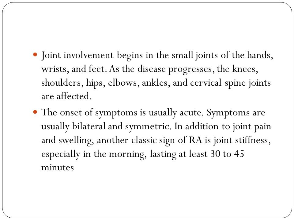 Joint involvement begins in the small joints of the hands, wrists, and feet. As the disease progresses, the knees, shoulders, hips, elbows, ankles, and cervical spine joints are affected.