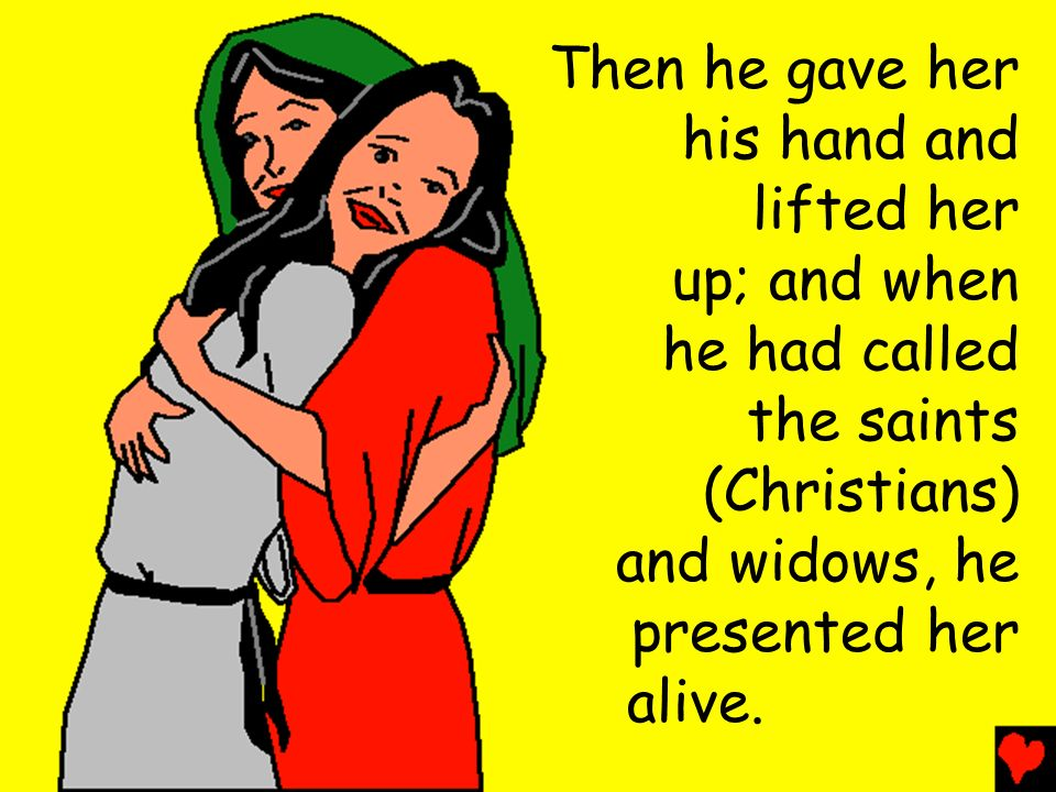 Then he gave her his hand and. lifted her. up; and when. he had called. the saints. (Christians)