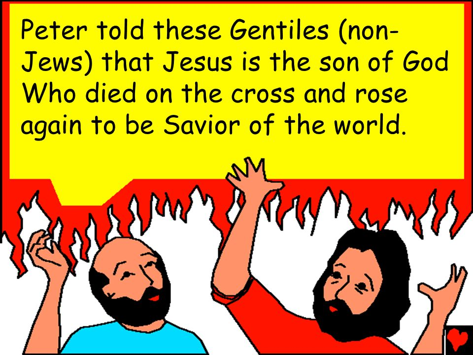 Peter told these Gentiles (non-Jews) that Jesus is the son of God Who died on the cross and rose again to be Savior of the world.