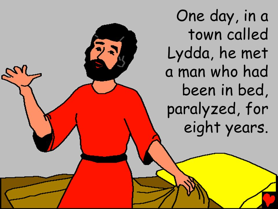 One day, in a town called Lydda, he met a man who had been in bed, paralyzed, for eight years.