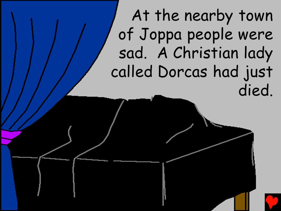 At the nearby town of Joppa people were sad. A Christian lady called Dorcas had just died.