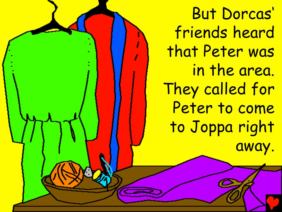 But Dorcas' friends heard. that Peter was. in the area. They called for. Peter to come. to Joppa right.