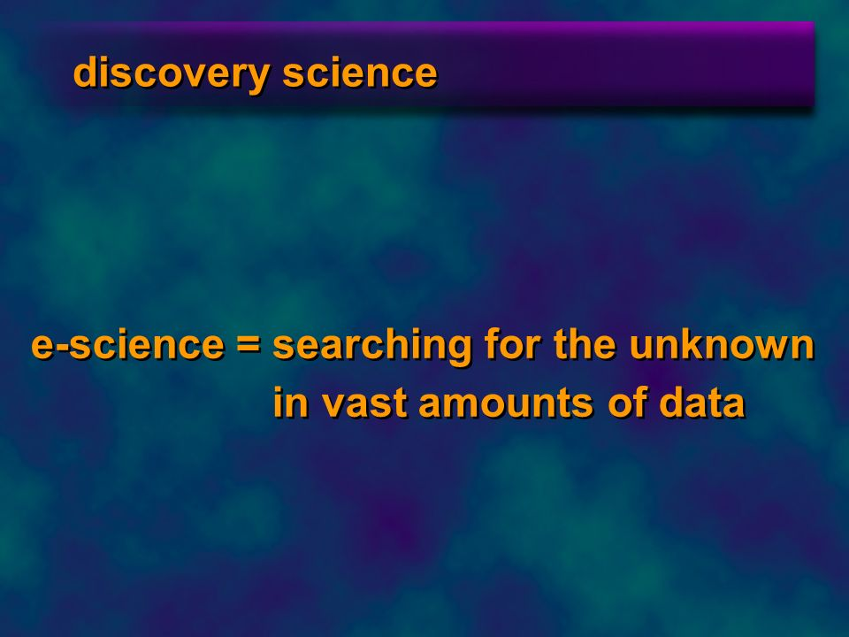discovery science e-science = searching for the unknown in vast amounts of data