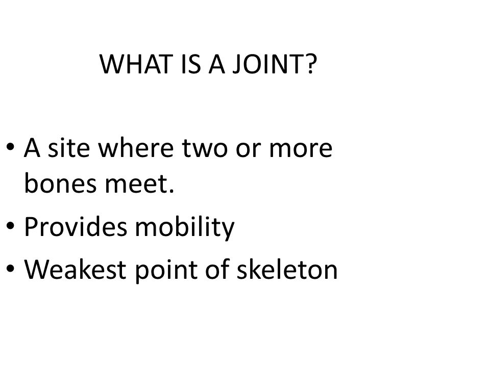 WHAT IS A JOINT A site where two or more bones meet. Provides mobility Weakest point of skeleton