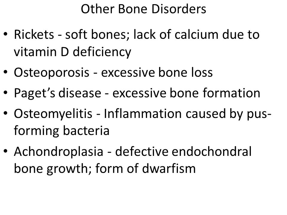 Other Bone Disorders Rickets - soft bones; lack of calcium due to vitamin D deficiency. Osteoporosis - excessive bone loss.