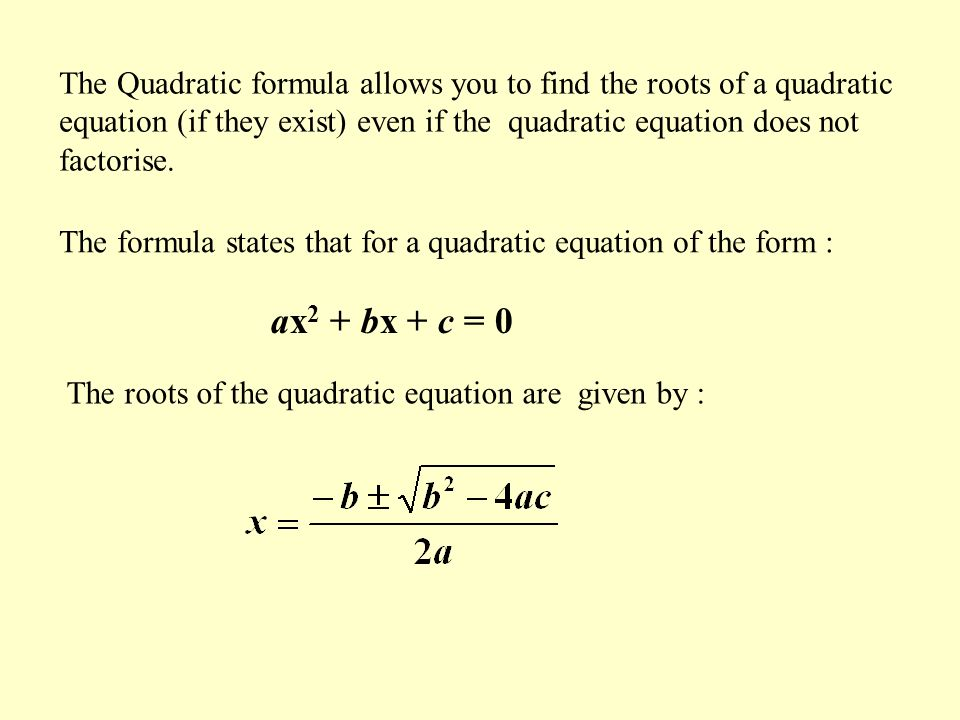 The Quadratic formula allows you to find the roots of a quadratic equation (if they exist) even if the quadratic equation does not factorise.