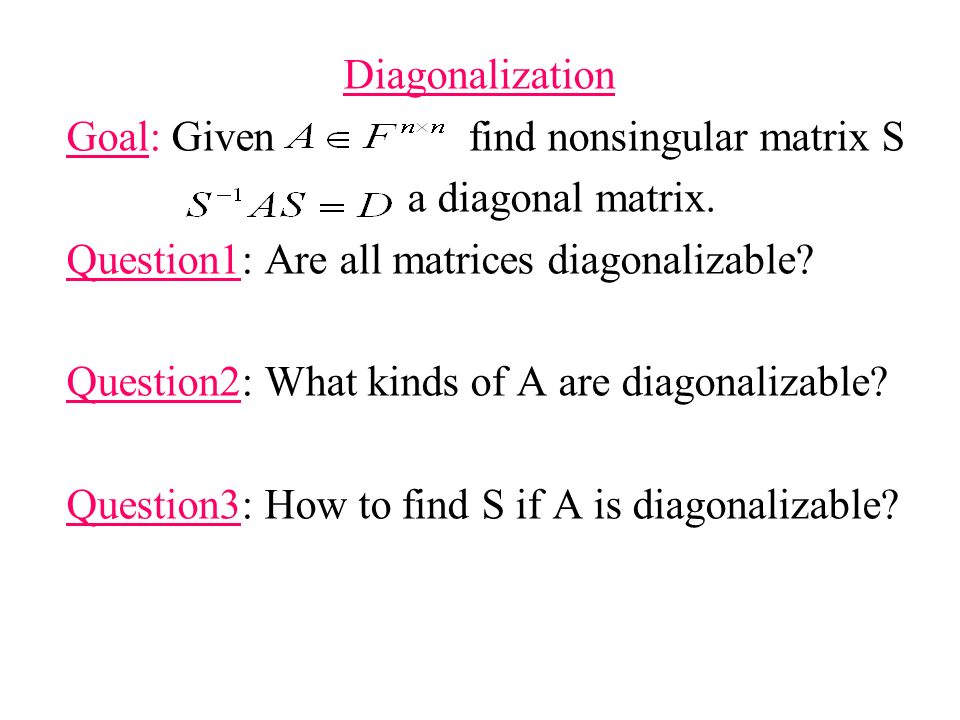 Diagonalization Goal: Given find nonsingular matrix S. a diagonal matrix. Question1: Are all matrices diagonalizable