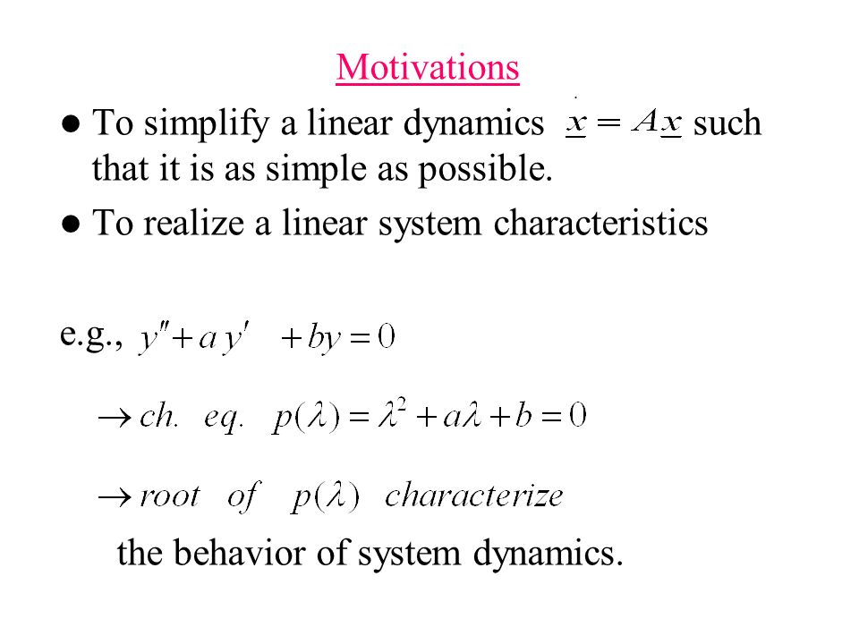 Motivations To simplify a linear dynamics such that it is as simple as possible. To realize a linear system characteristics.