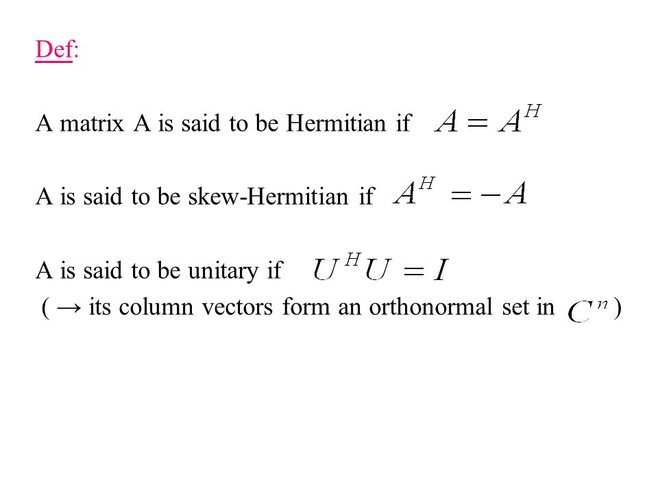 Def: A matrix A is said to be Hermitian if. A is said to be skew-Hermitian if. A is said to be unitary if.