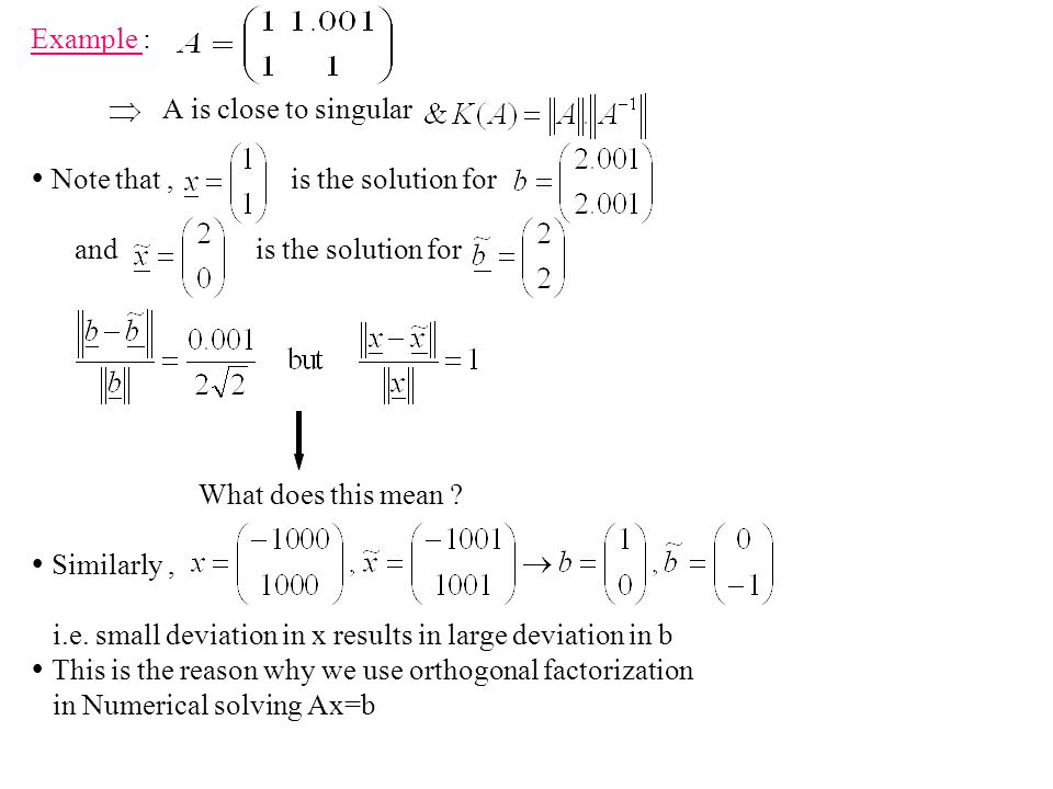 Example : A is close to singular.  Note that , is the solution for. and is the solution for.