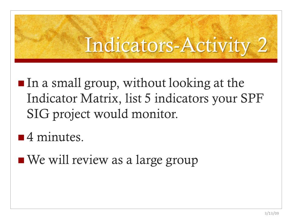 Indicators-Activity 2 In a small group, without looking at the Indicator Matrix, list 5 indicators your SPF SIG project would monitor.