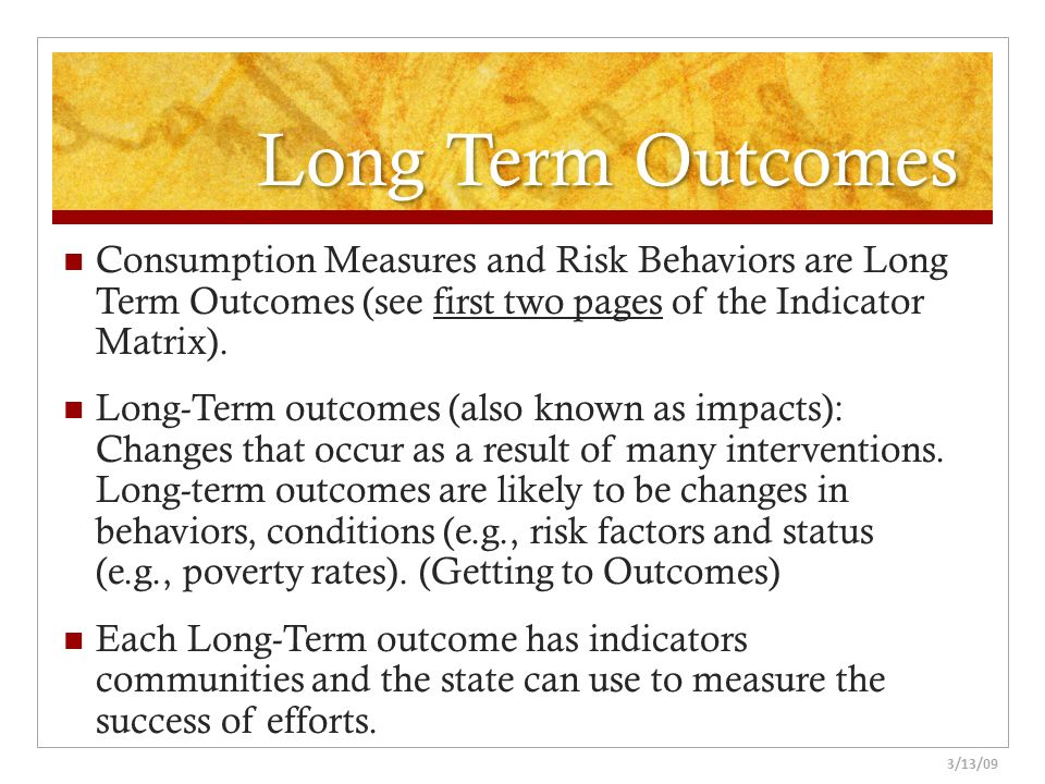 Long Term Outcomes Consumption Measures and Risk Behaviors are Long Term Outcomes (see first two pages of the Indicator Matrix).
