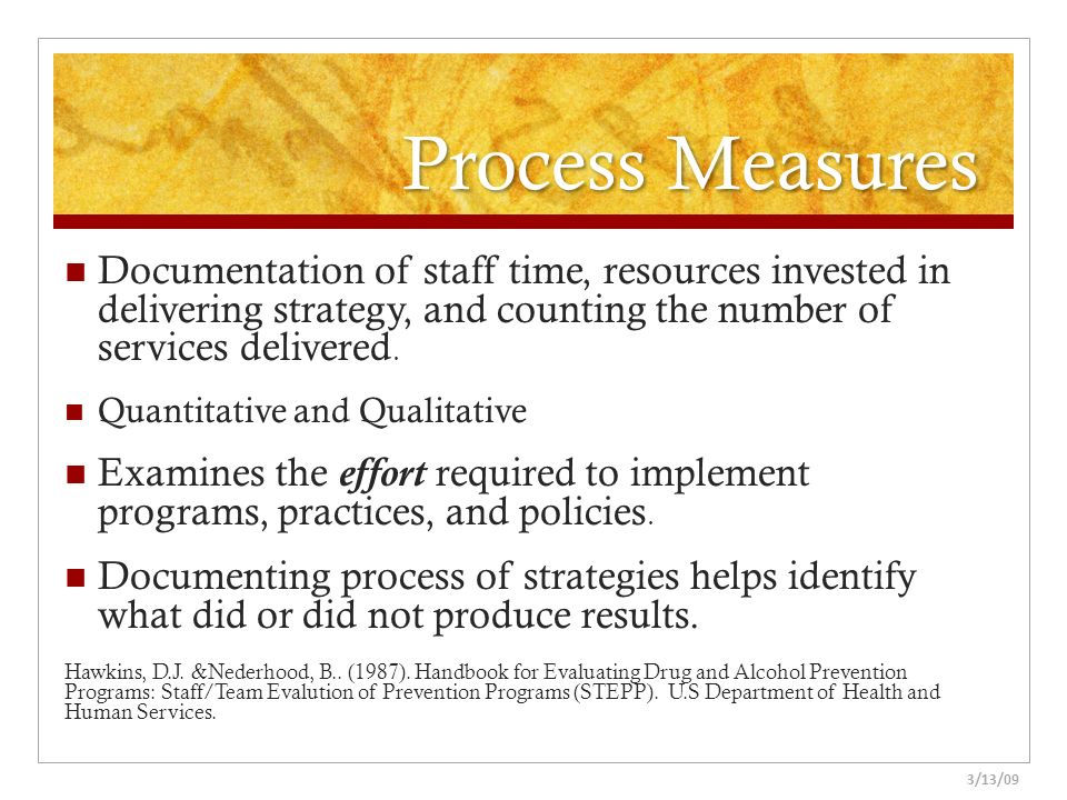 Process Measures Documentation of staff time, resources invested in delivering strategy, and counting the number of services delivered.