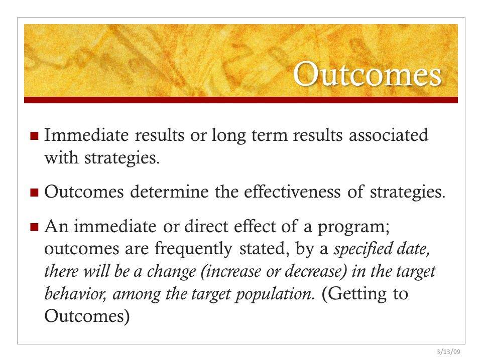 Outcomes Immediate results or long term results associated with strategies. Outcomes determine the effectiveness of strategies.
