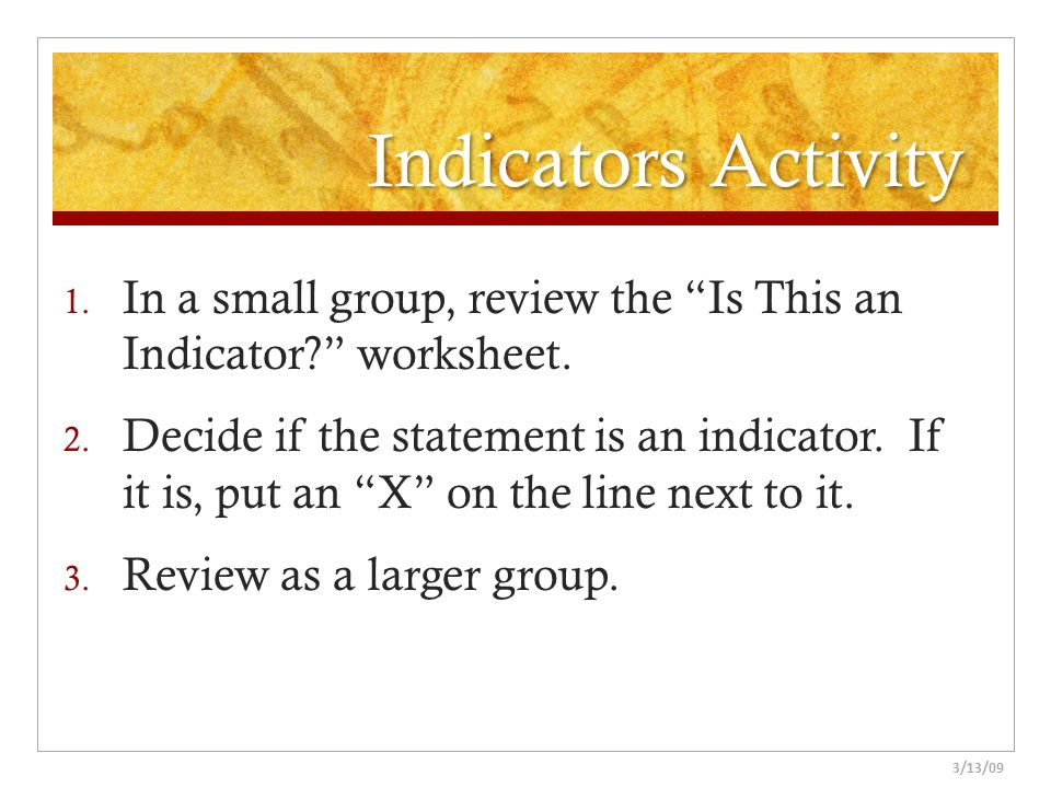 Indicators Activity In a small group, review the Is This an Indicator worksheet.
