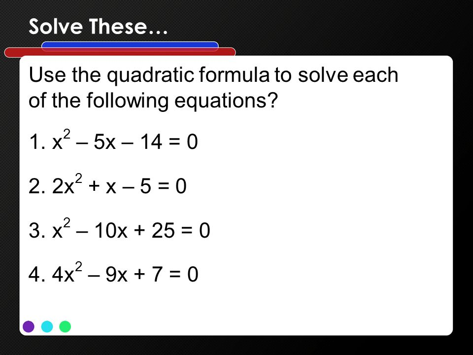 Solve These… Use the quadratic formula to solve each. of the following equations x2 – 5x – 14 = 0.