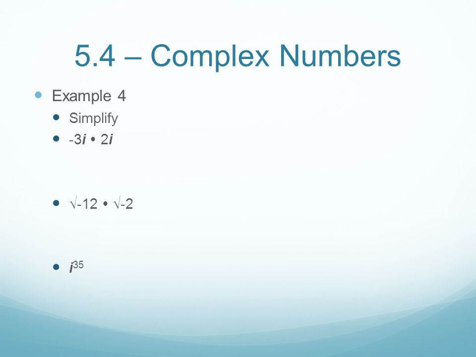5.4 – Complex Numbers Example 4 Simplify -3i  2i √-12  √-2 i35