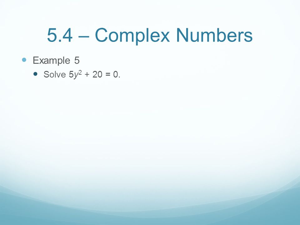 5.4 – Complex Numbers Example 5 Solve 5y = 0.