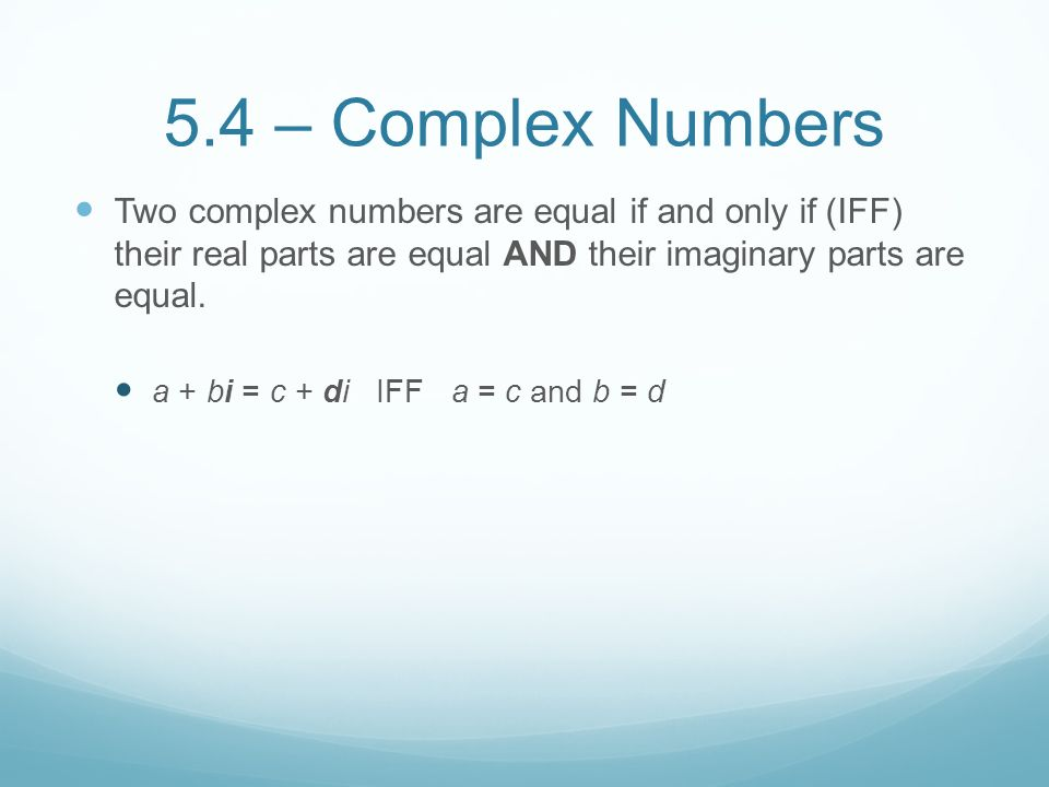 5.4 – Complex Numbers Two complex numbers are equal if and only if (IFF) their real parts are equal AND their imaginary parts are equal.