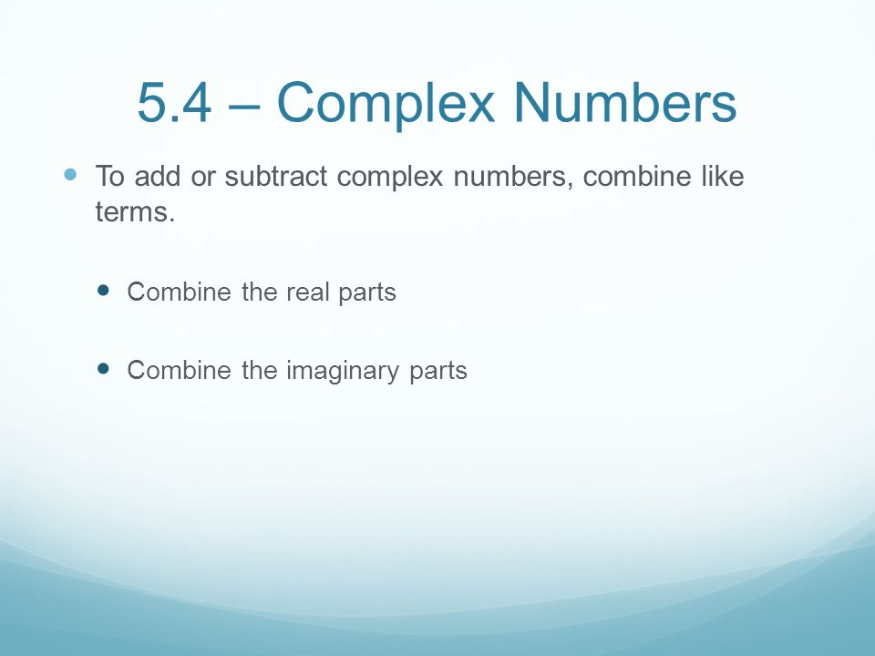5.4 – Complex Numbers To add or subtract complex numbers, combine like terms. Combine the real parts.