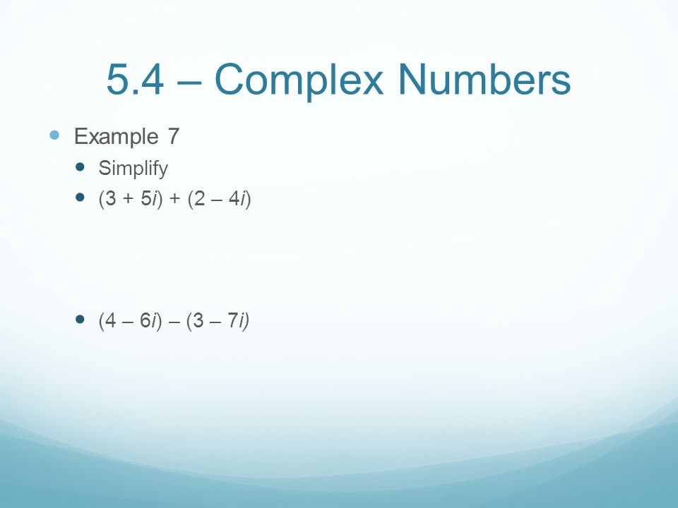 5.4 – Complex Numbers Example 7 Simplify (3 + 5i) + (2 – 4i)
