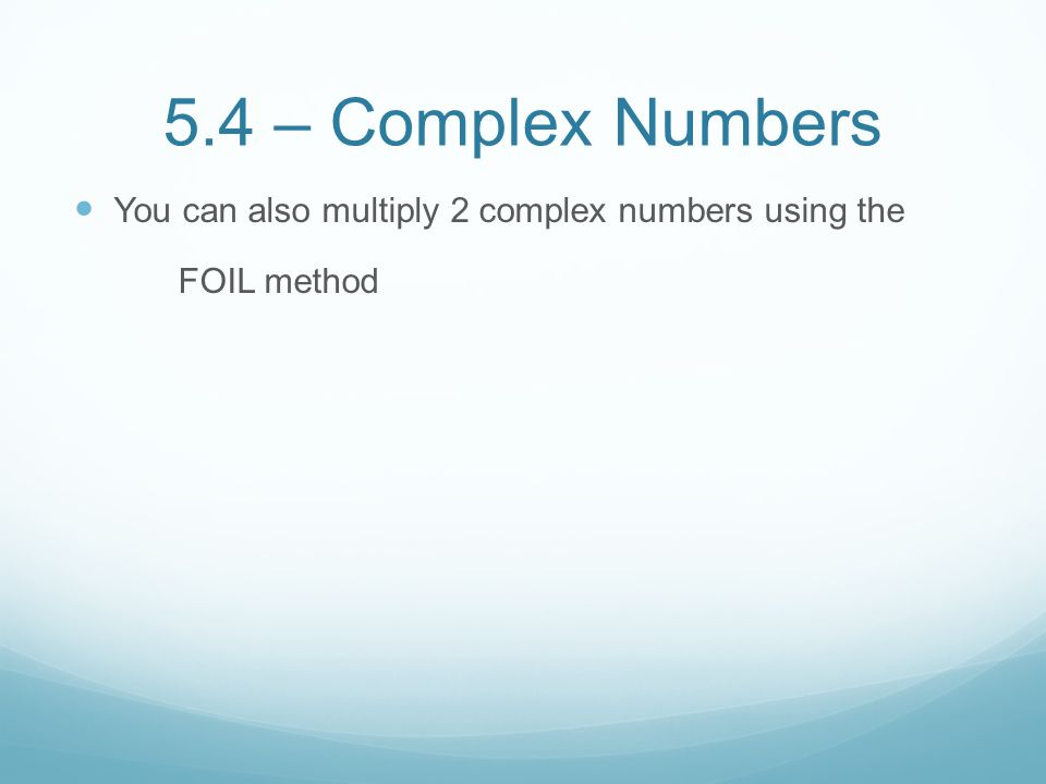 5.4 – Complex Numbers You can also multiply 2 complex numbers using the FOIL method