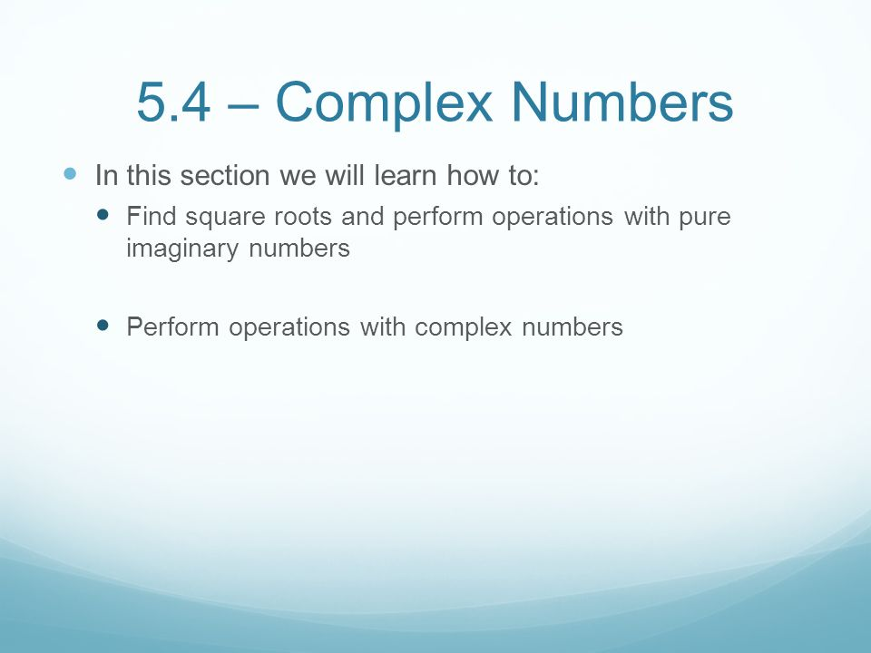 5.4 – Complex Numbers In this section we will learn how to: