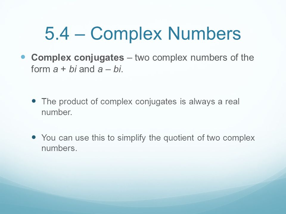 5.4 – Complex Numbers Complex conjugates – two complex numbers of the form a + bi and a – bi.