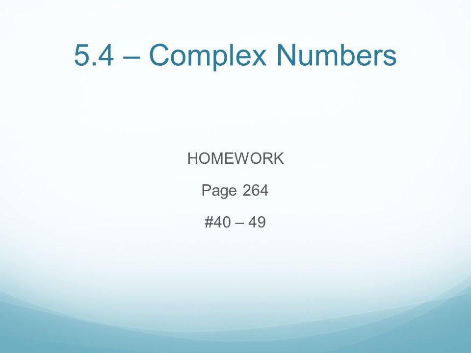 5.4 – Complex Numbers HOMEWORK Page 264 #40 – 49
