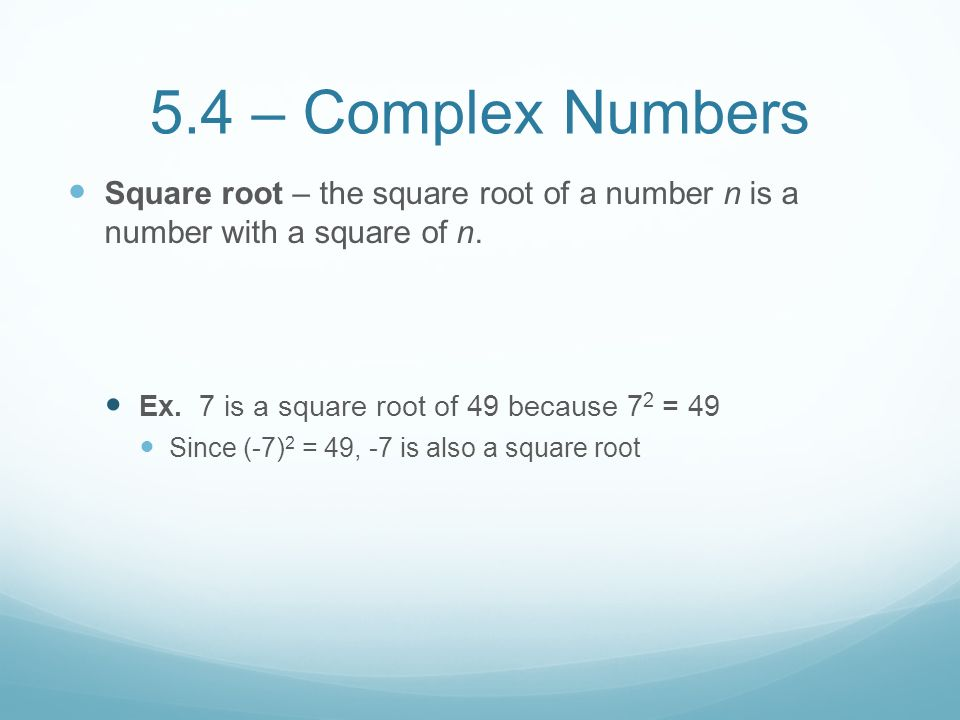 5.4 – Complex Numbers Square root – the square root of a number n is a number with a square of n. Ex. 7 is a square root of 49 because 72 = 49.