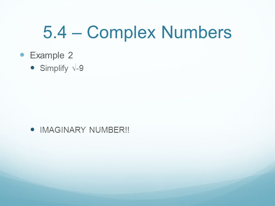 5.4 – Complex Numbers Example 2 Simplify √-9 IMAGINARY NUMBER!!